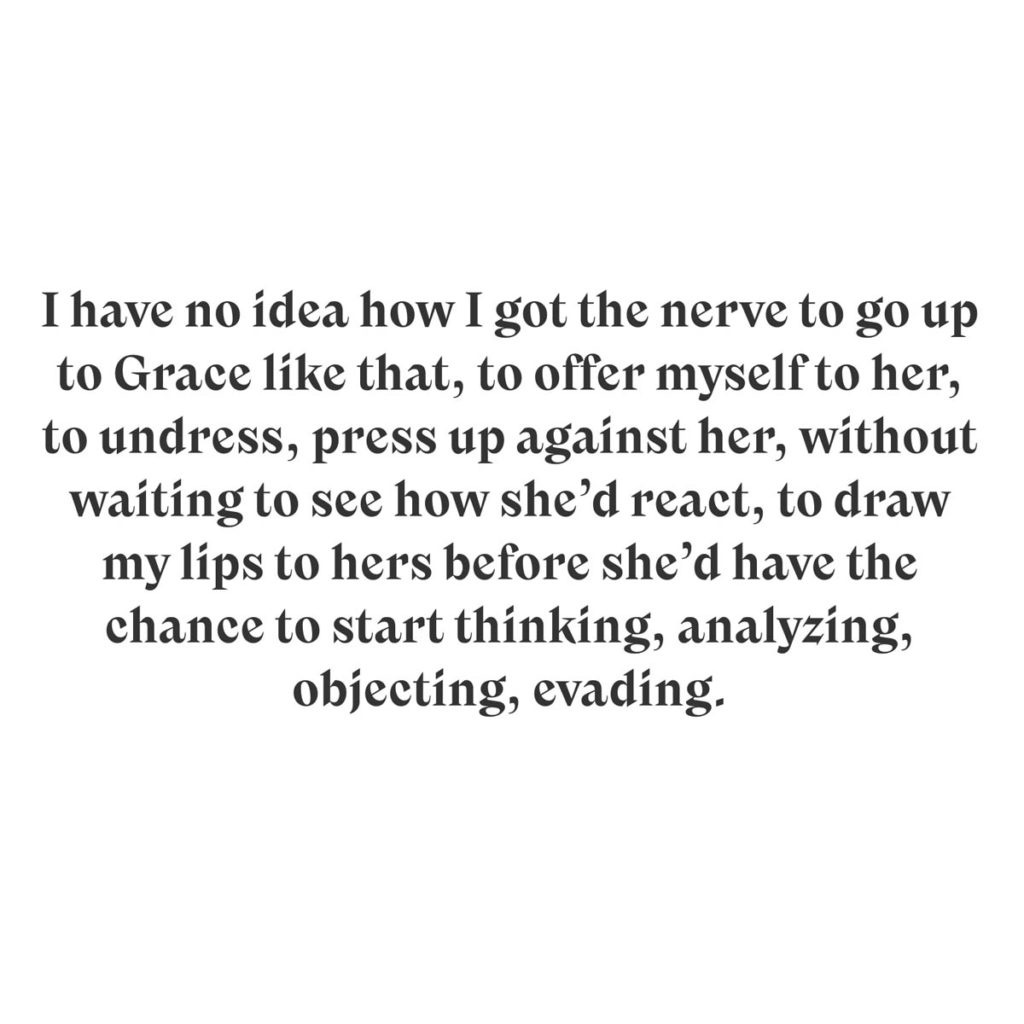 I have no idea how I got the nerve to go up to Grace like that, to offer myself to her, to undress, press up against her, without waiting to see how she'd react, to draw my lips to hers before she'd have the chance to start thinking, analyzing, objecting, evading.