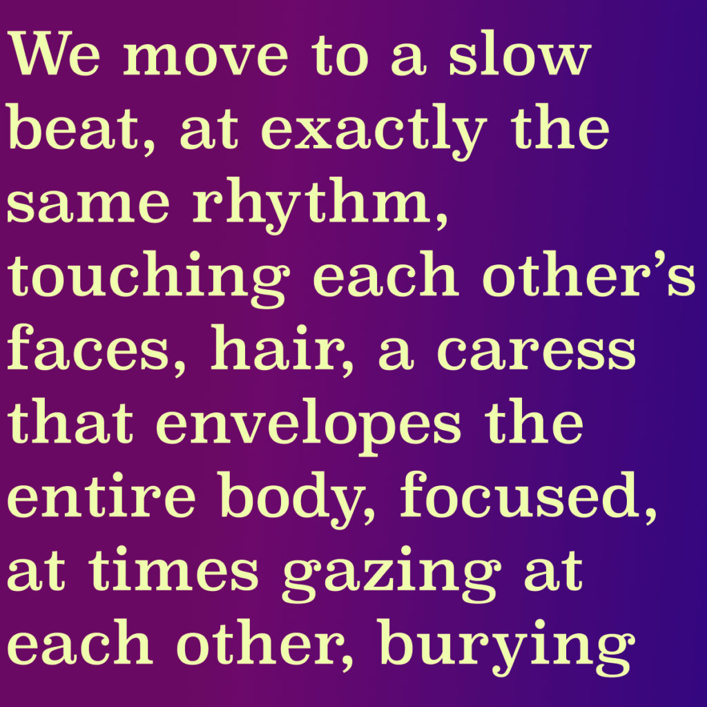"""The image shows an extract from the short story by Kozak: We move to a slow beat, at exactly the same rhythm, touching each other's faces, hair, a caress that envelopes the entire body, focused, at times gazing at each other, burying"""""""