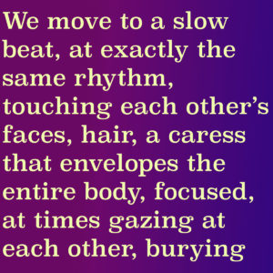 The image shows an extract from the short story by Kozak: We move to a slow beat, at exactly the same rhythm, touching each other's faces, hair, a caress that envelopes the entire body, focused, at times gazing at each other, burying""